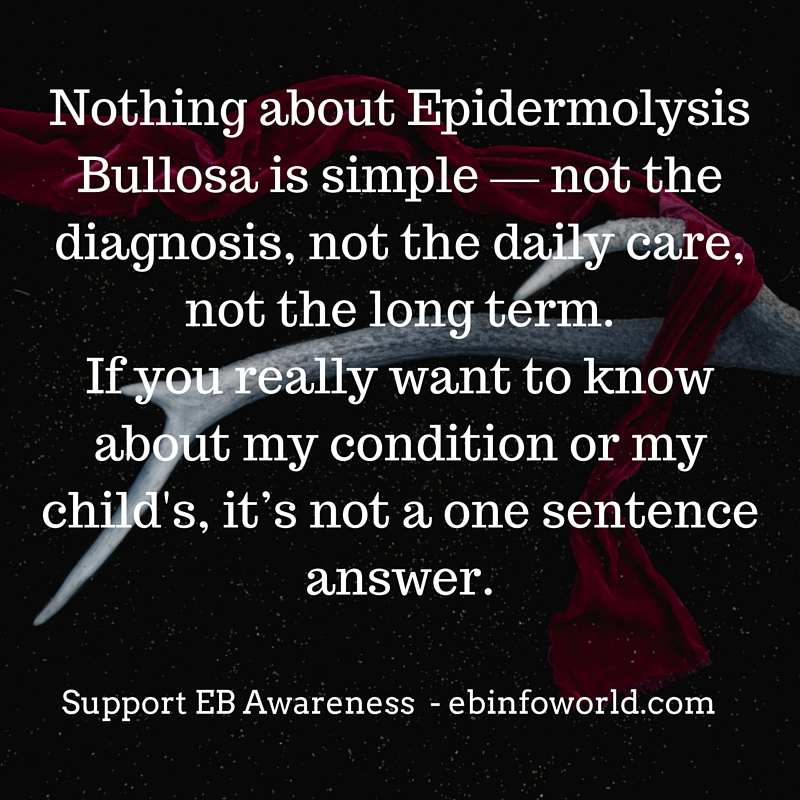 Nothing about Epidermolysis Bullosa is simple — not the diagnosis, not the daily care, not the long term. If you really want to know about my condition or my child's, it's not a one sentence answer